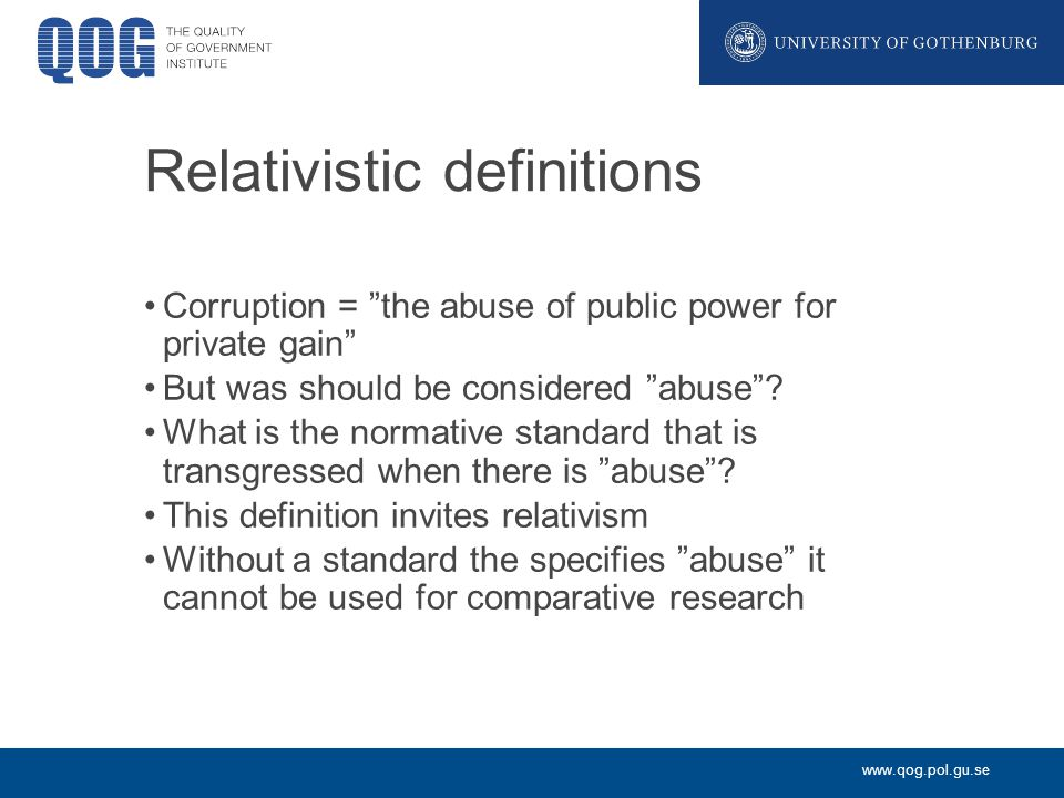 www.qog.pol.gu.se Relativistic definitions Corruption = the abuse of public power for private gain But was should be considered abuse .