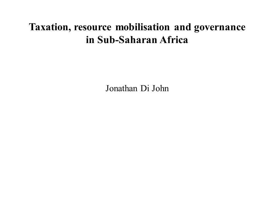 Taxation, resource mobilisation and governance in Sub-Saharan Africa Jonathan Di John