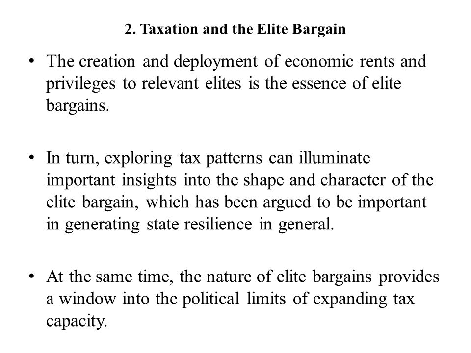 2. Taxation and the Elite Bargain The creation and deployment of economic rents and privileges to relevant elites is the essence of elite bargains. In