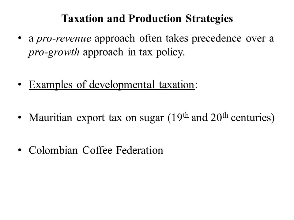Taxation and Production Strategies a pro-revenue approach often takes precedence over a pro-growth approach in tax policy. Examples of developmental t