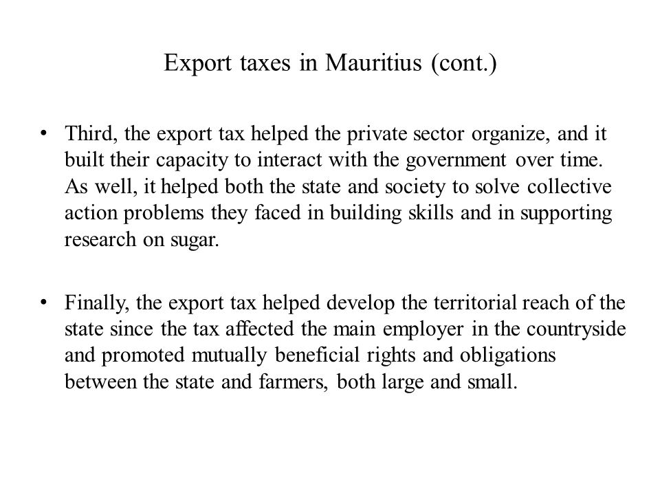 Export taxes in Mauritius (cont.) Third, the export tax helped the private sector organize, and it built their capacity to interact with the governmen
