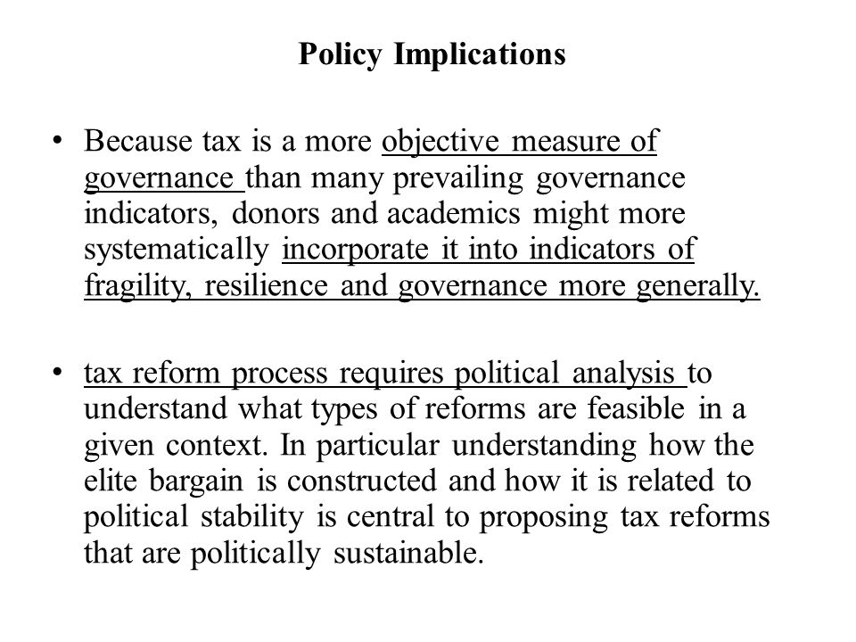 Policy Implications Because tax is a more objective measure of governance than many prevailing governance indicators, donors and academics might more systematically incorporate it into indicators of fragility, resilience and governance more generally.