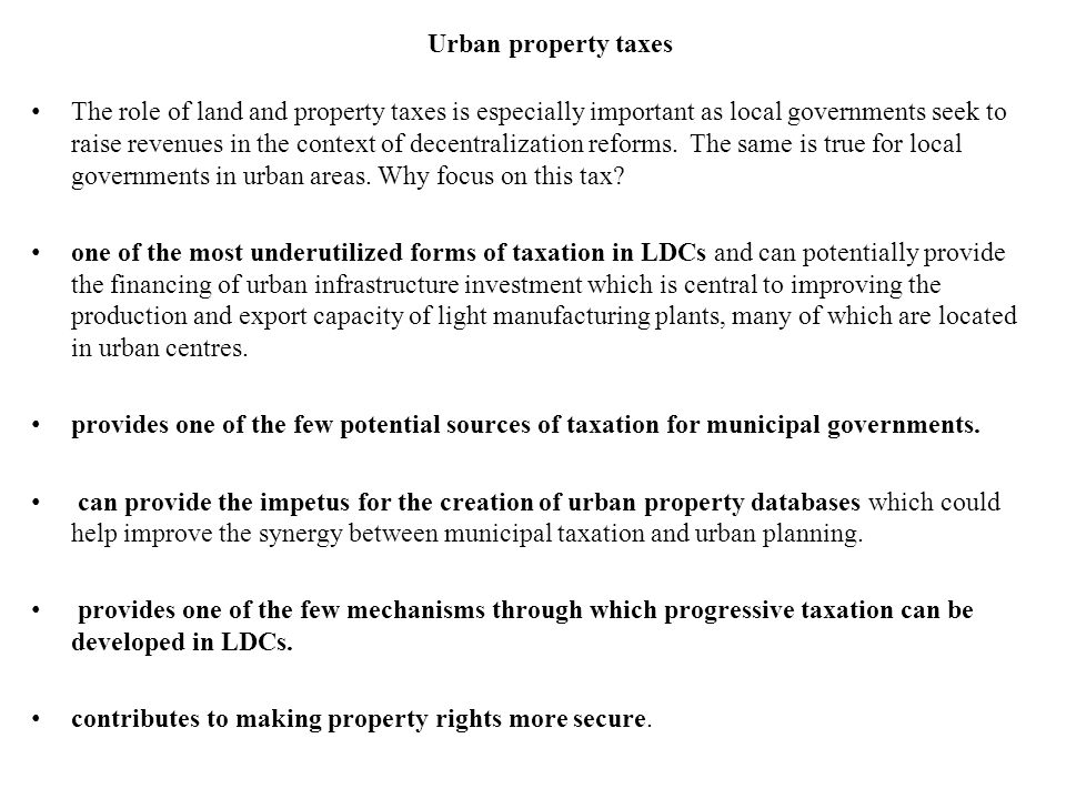 Urban property taxes The role of land and property taxes is especially important as local governments seek to raise revenues in the context of decentralization reforms.