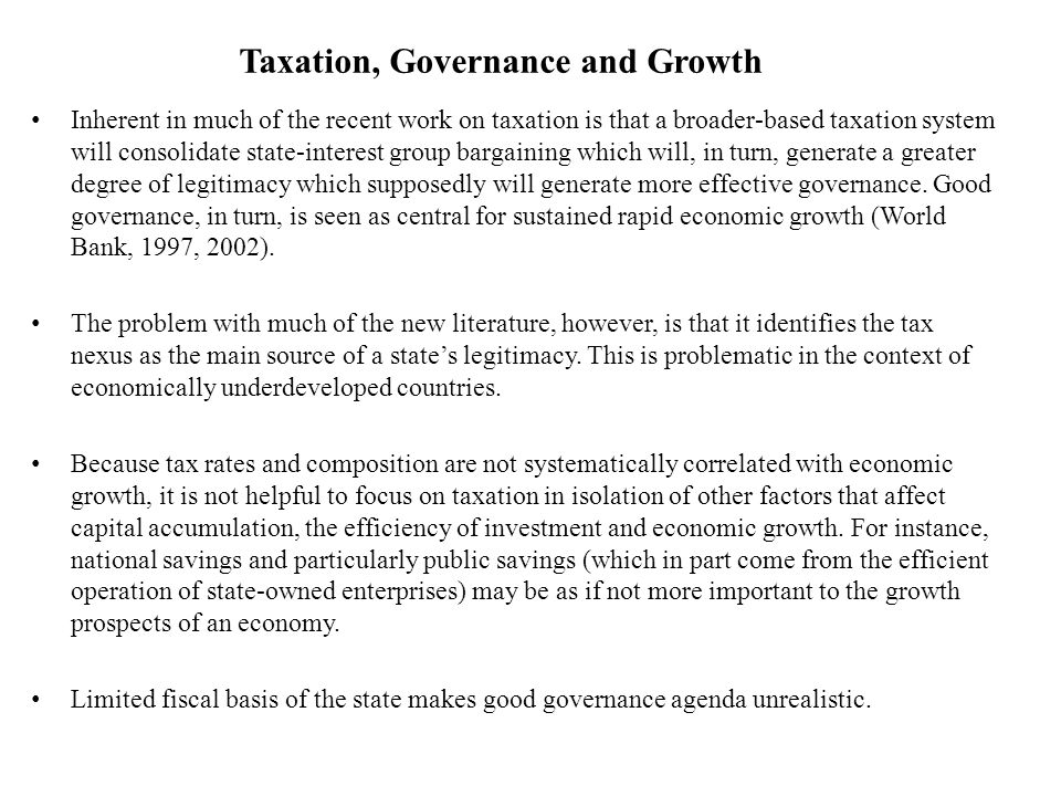 Taxation, Governance and Growth Inherent in much of the recent work on taxation is that a broader-based taxation system will consolidate state-interest group bargaining which will, in turn, generate a greater degree of legitimacy which supposedly will generate more effective governance.