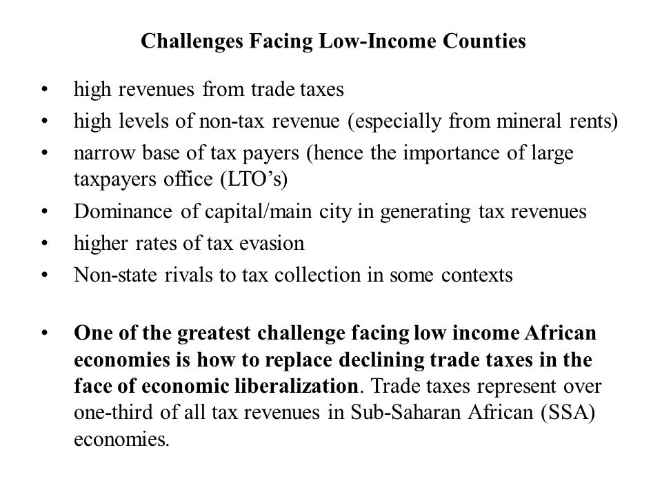 Challenges Facing Low-Income Counties high revenues from trade taxes high levels of non-tax revenue (especially from mineral rents) narrow base of tax payers (hence the importance of large taxpayers office (LTO's) Dominance of capital/main city in generating tax revenues higher rates of tax evasion Non-state rivals to tax collection in some contexts One of the greatest challenge facing low income African economies is how to replace declining trade taxes in the face of economic liberalization.