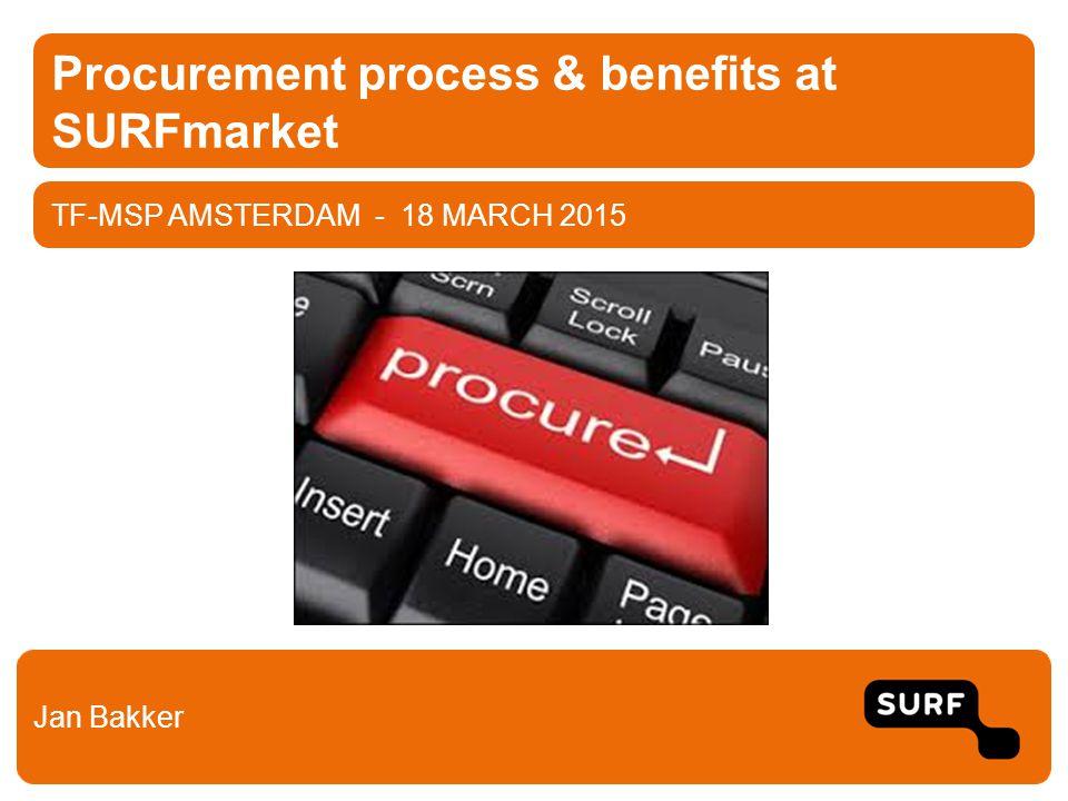 TF-MSP AMSTERDAM - 18 MARCH 2015 Procurement process & benefits at SURFmarket Jan Bakker