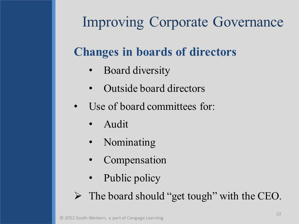 Improving Corporate Governance Changes in boards of directors Board diversity Outside board directors Use of board committees for: Audit Nominating Compensation Public policy  The board should get tough with the CEO.