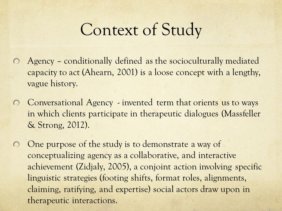 Context of Study Agency – conditionally defined as the socioculturally mediated capacity to act (Ahearn, 2001) is a loose concept with a lengthy, vague history.