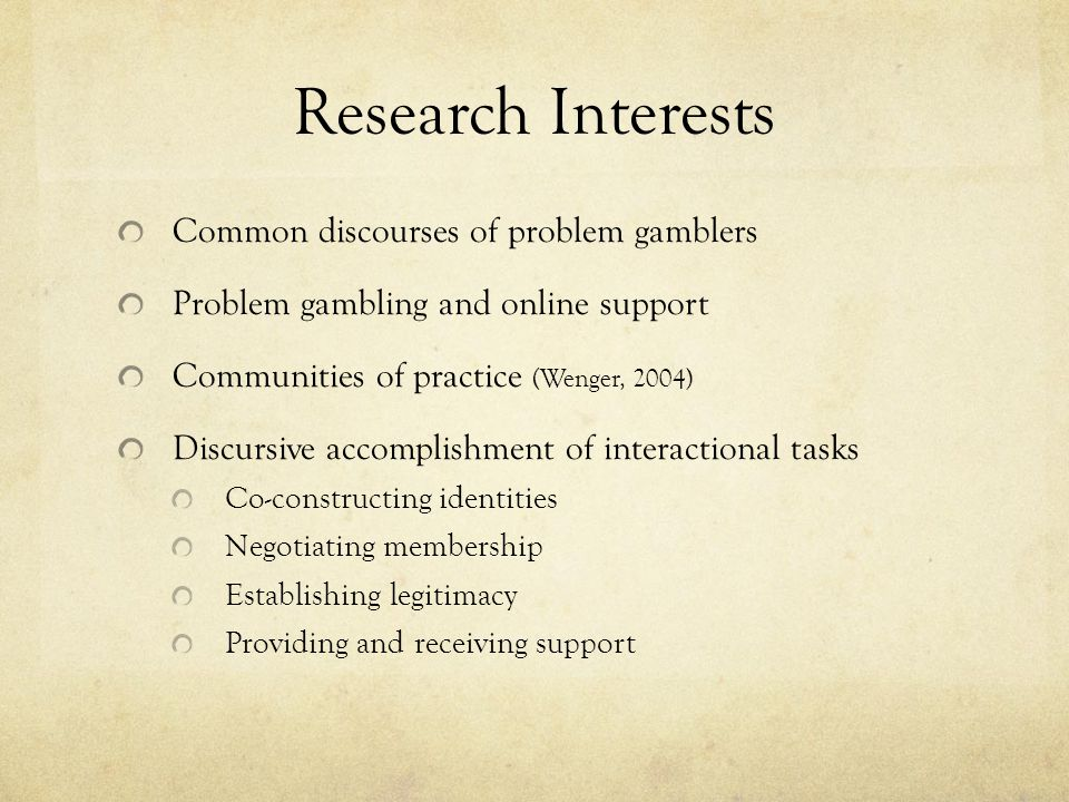 Research Interests Common discourses of problem gamblers Problem gambling and online support Communities of practice (Wenger, 2004) Discursive accomplishment of interactional tasks Co-constructing identities Negotiating membership Establishing legitimacy Providing and receiving support