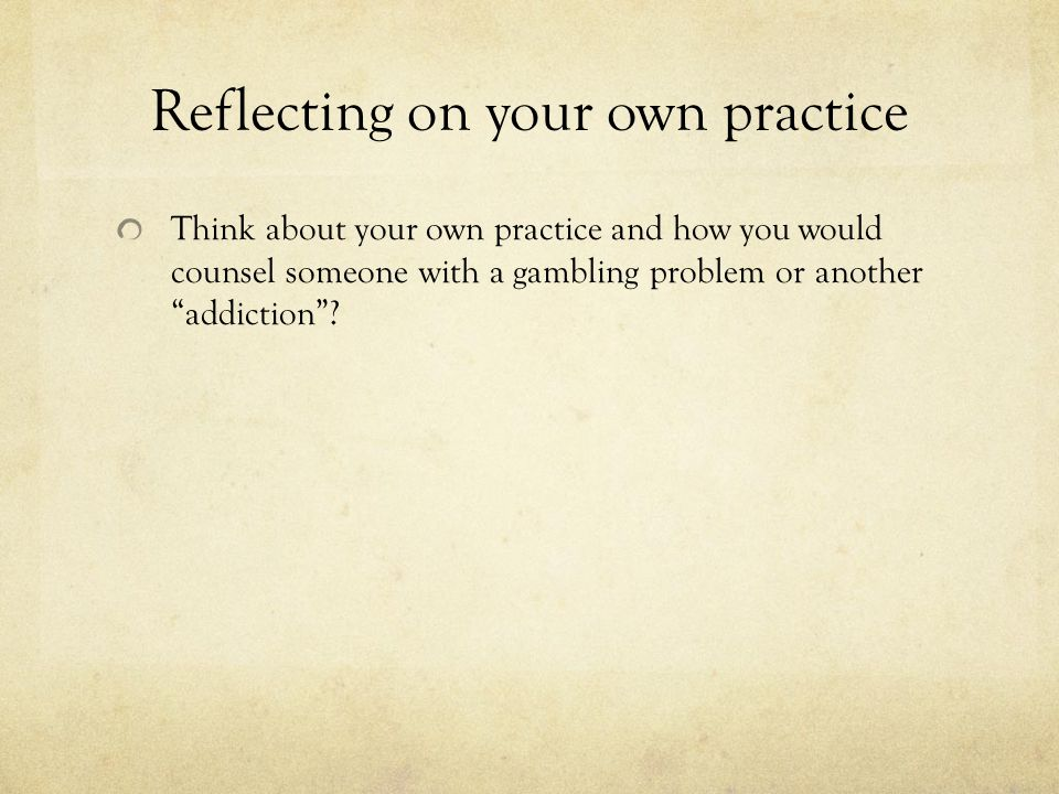 Reflecting on your own practice Think about your own practice and how you would counsel someone with a gambling problem or another addiction