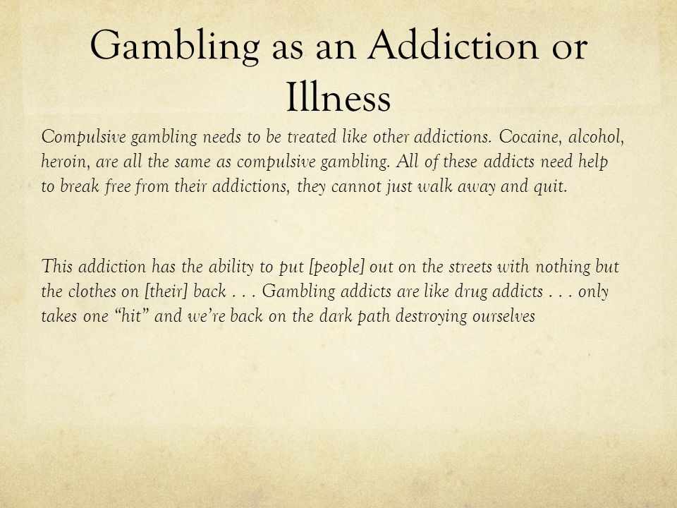 Gambling as an Addiction or Illness Compulsive gambling needs to be treated like other addictions.