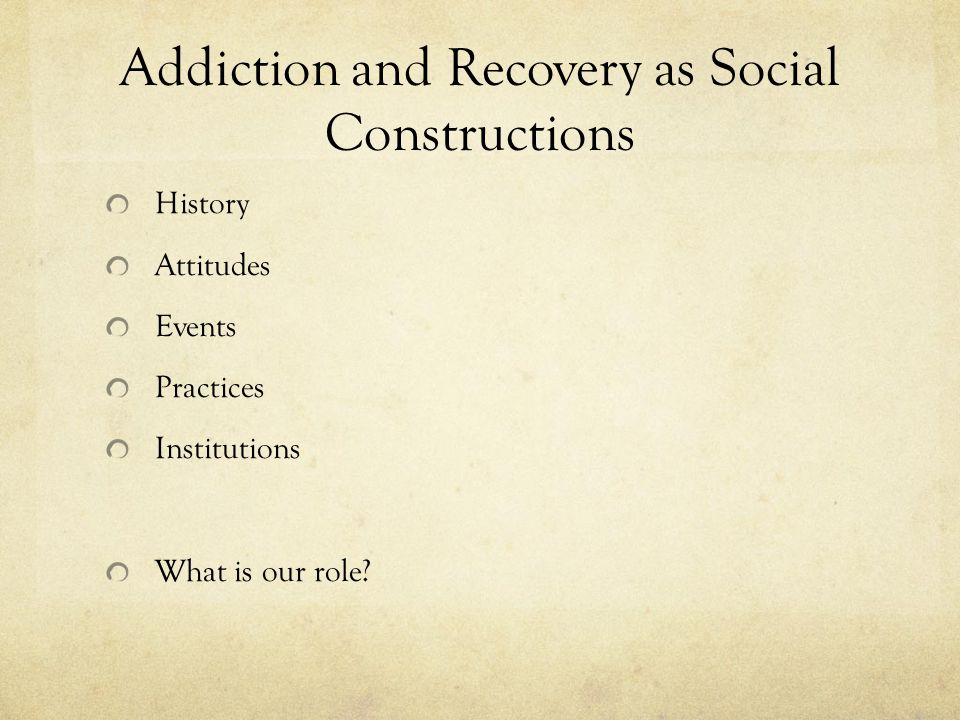 Addiction and Recovery as Social Constructions History Attitudes Events Practices Institutions What is our role