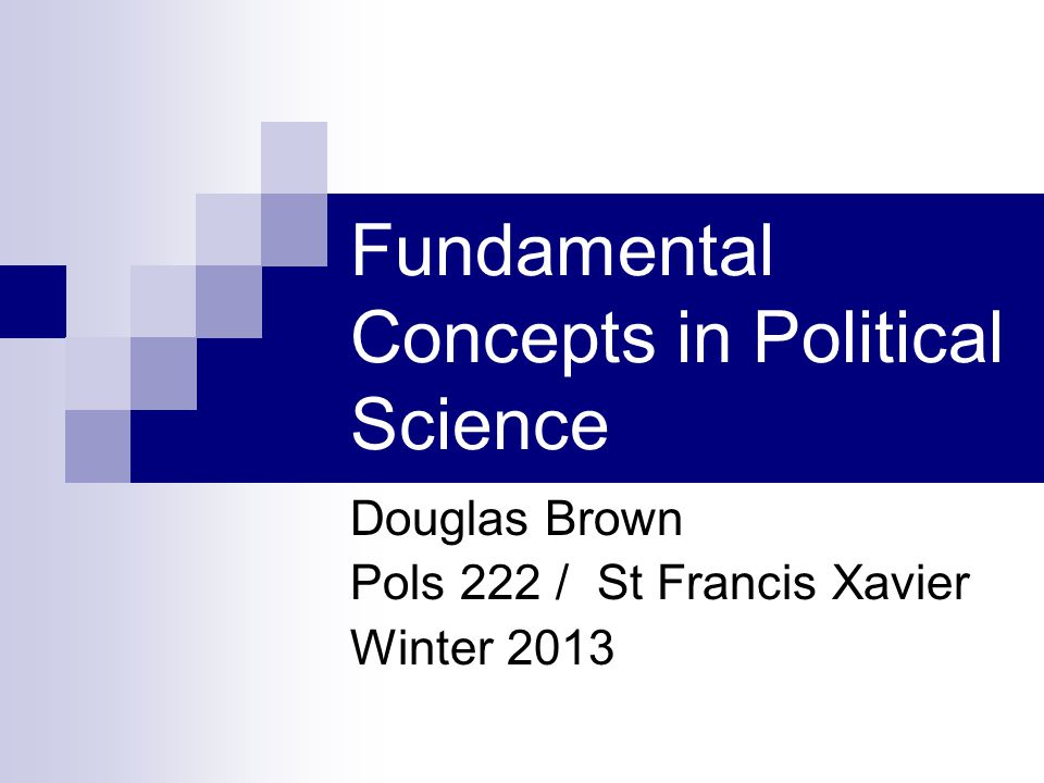 Fundamental Concepts in Political Science Douglas Brown Pols 222 / St Francis Xavier Winter 2013