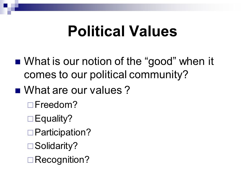 """Political Values What is our notion of the """"good"""" when it comes to our political community? What are our values ?  Freedom?  Equality?  Participati"""