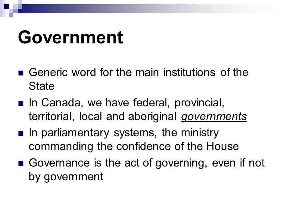 Government Generic word for the main institutions of the State In Canada, we have federal, provincial, territorial, local and aboriginal governments I
