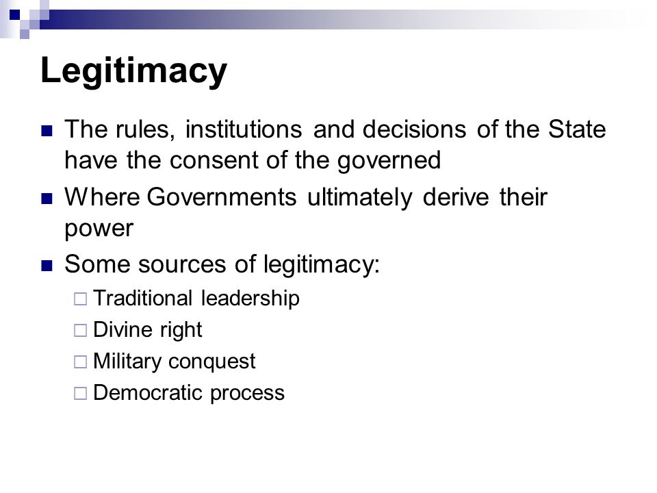 Legitimacy The rules, institutions and decisions of the State have the consent of the governed Where Governments ultimately derive their power Some sources of legitimacy:  Traditional leadership  Divine right  Military conquest  Democratic process