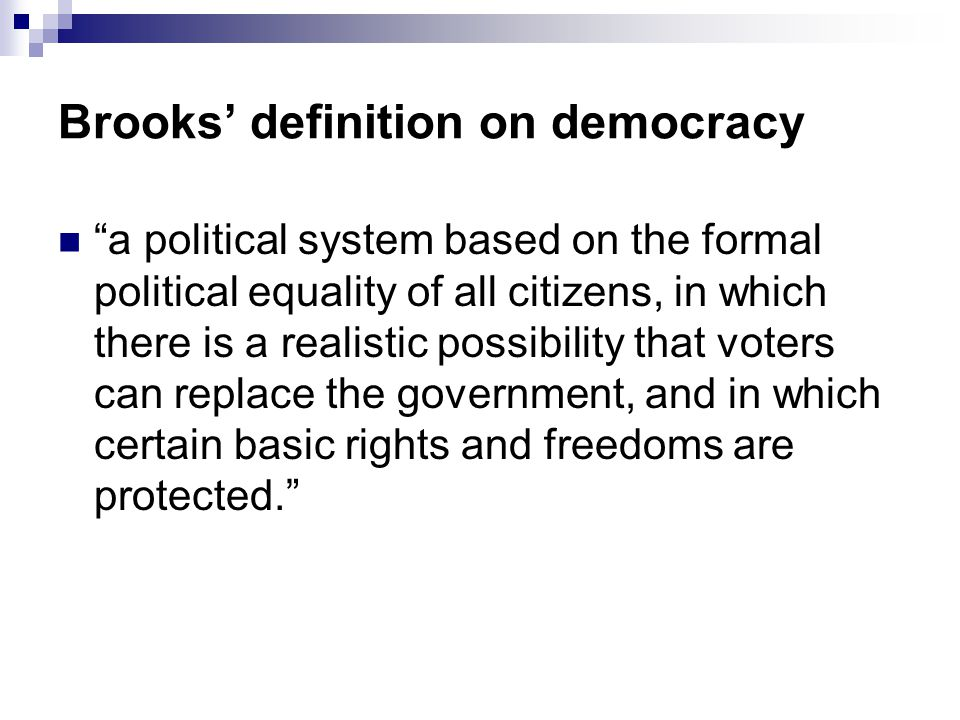 Brooks' definition on democracy a political system based on the formal political equality of all citizens, in which there is a realistic possibility that voters can replace the government, and in which certain basic rights and freedoms are protected.