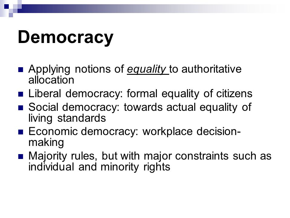 Democracy Applying notions of equality to authoritative allocation Liberal democracy: formal equality of citizens Social democracy: towards actual equality of living standards Economic democracy: workplace decision- making Majority rules, but with major constraints such as individual and minority rights