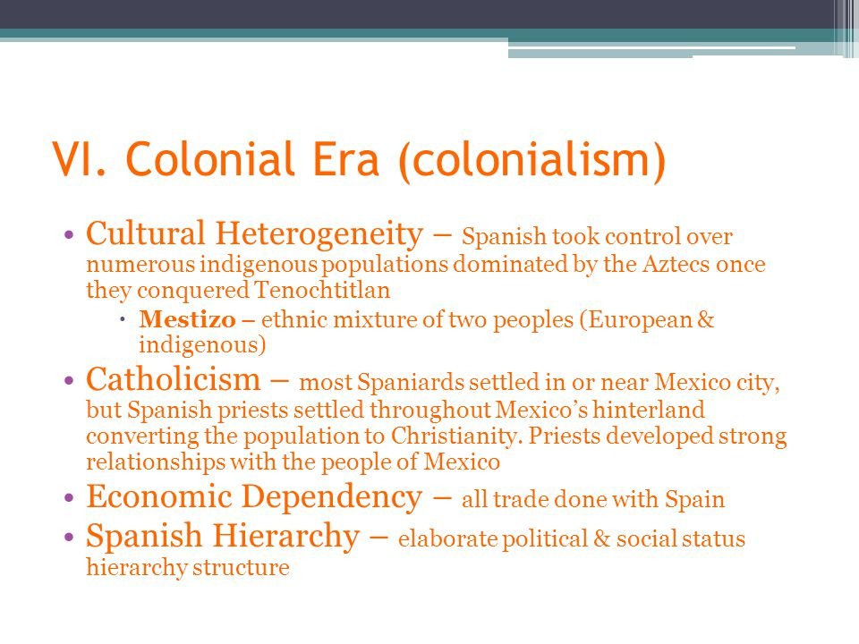 VI. Colonial Era (colonialism) Cultural Heterogeneity – Spanish took control over numerous indigenous populations dominated by the Aztecs once they co
