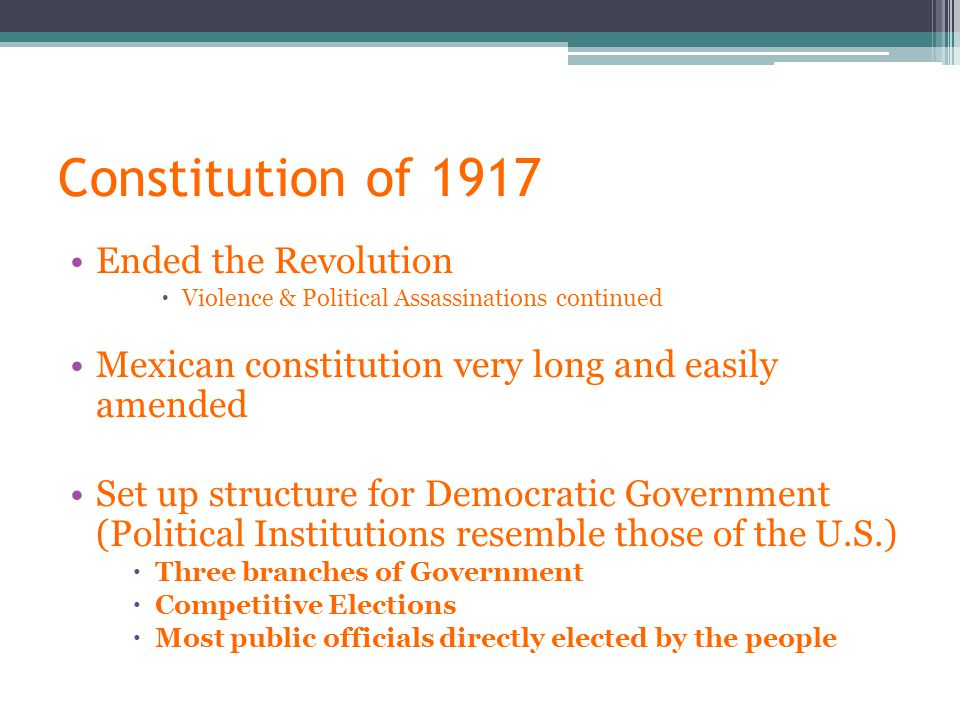 Constitution of 1917 Ended the Revolution  Violence & Political Assassinations continued Mexican constitution very long and easily amended Set up structure for Democratic Government (Political Institutions resemble those of the U.S.)  Three branches of Government  Competitive Elections  Most public officials directly elected by the people