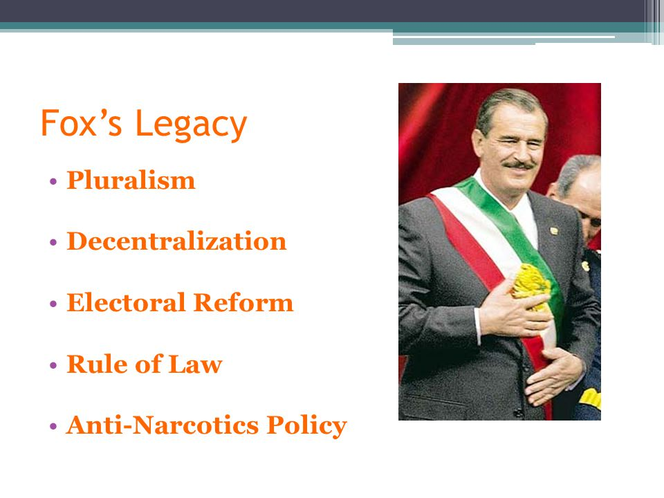 Fox's Legacy Pluralism Decentralization Electoral Reform Rule of Law Anti-Narcotics Policy
