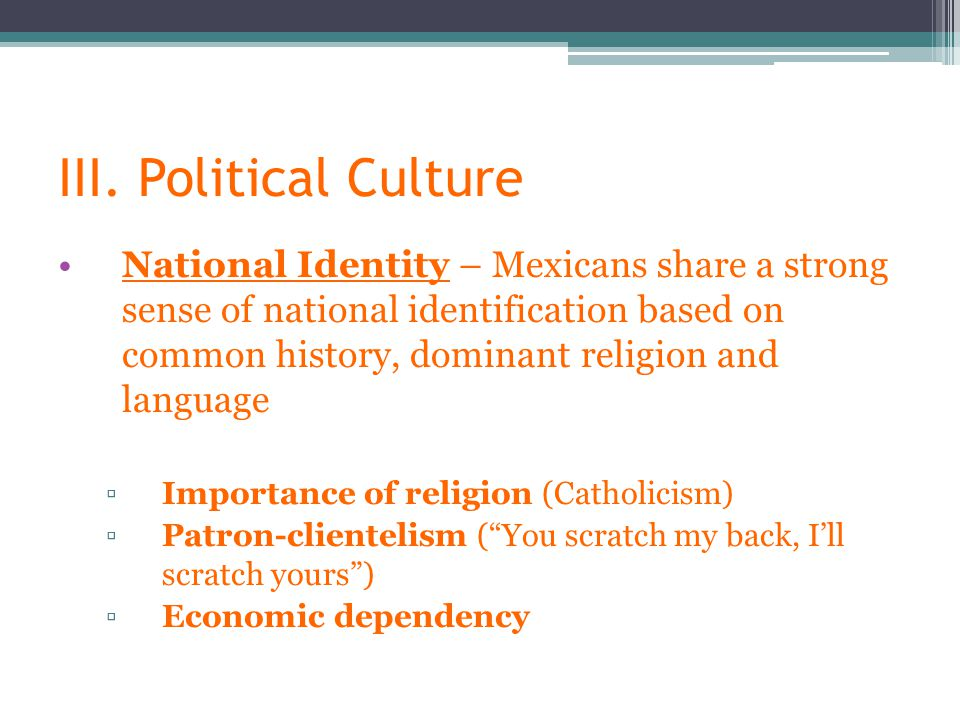 III. Political Culture National Identity – Mexicans share a strong sense of national identification based on common history, dominant religion and lan