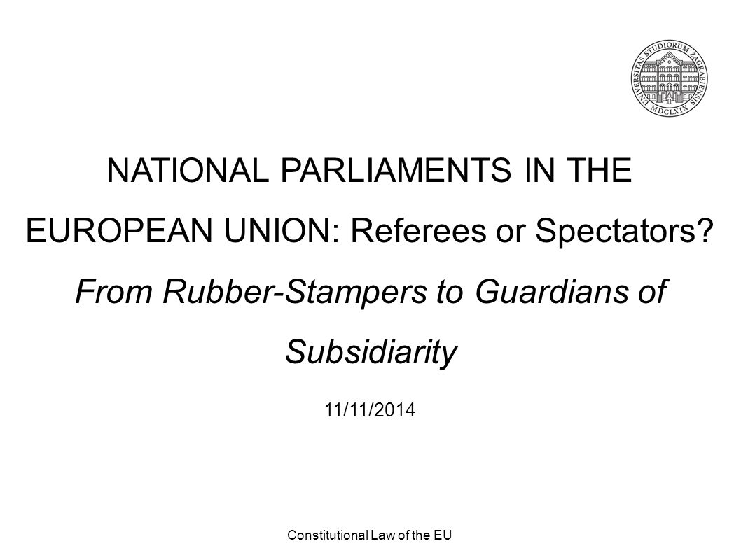 Constitutional Law of the EU NATIONAL PARLIAMENTS IN THE EUROPEAN UNION: Referees or Spectators? From Rubber-Stampers to Guardians of Subsidiarity 11/