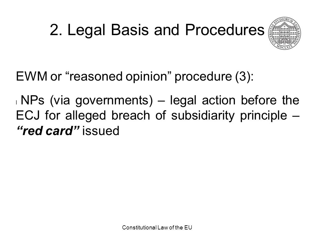 """Constitutional Law of the EU 2. Legal Basis and Procedures EWM or """"reasoned opinion"""" procedure (3): l NPs (via governments) – legal action before the"""
