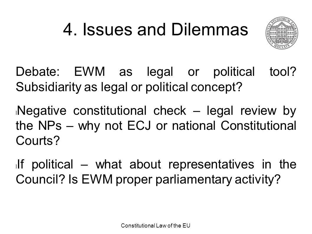 Constitutional Law of the EU 4. Issues and Dilemmas Debate: EWM as legal or political tool? Subsidiarity as legal or political concept? Negative const