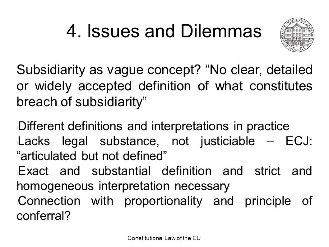 """Constitutional Law of the EU 4. Issues and Dilemmas Subsidiarity as vague concept? """"No clear, detailed or widely accepted definition of what constitut"""