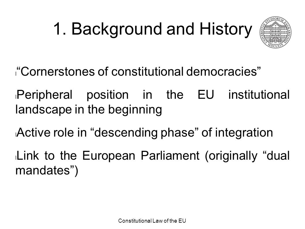 """Constitutional Law of the EU 1. Background and History """"Cornerstones of constitutional democracies"""" Peripheral position in the EU institutional landsc"""