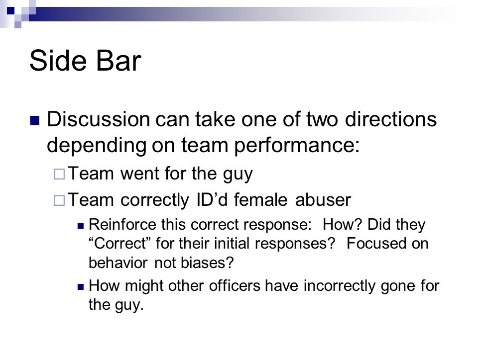 Side Bar Discussion can take one of two directions depending on team performance:  Team went for the guy  Team correctly ID'd female abuser Reinforc