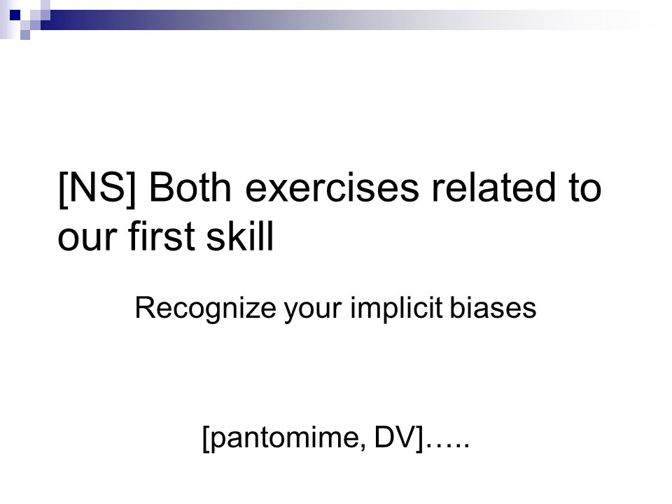 [NS] Both exercises related to our first skill Recognize your implicit biases [pantomime, DV]…..