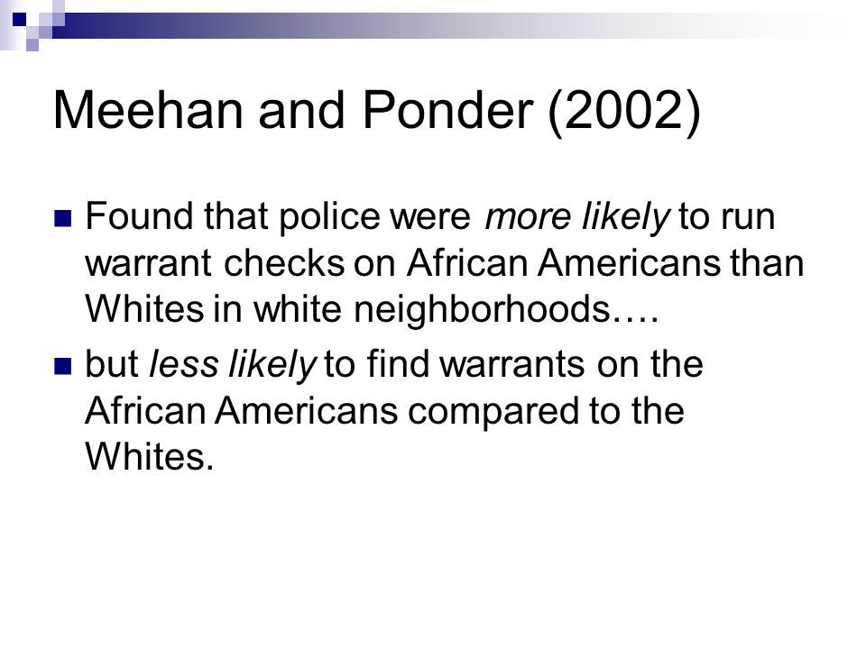 Meehan and Ponder (2002) Found that police were more likely to run warrant checks on African Americans than Whites in white neighborhoods…. but less l