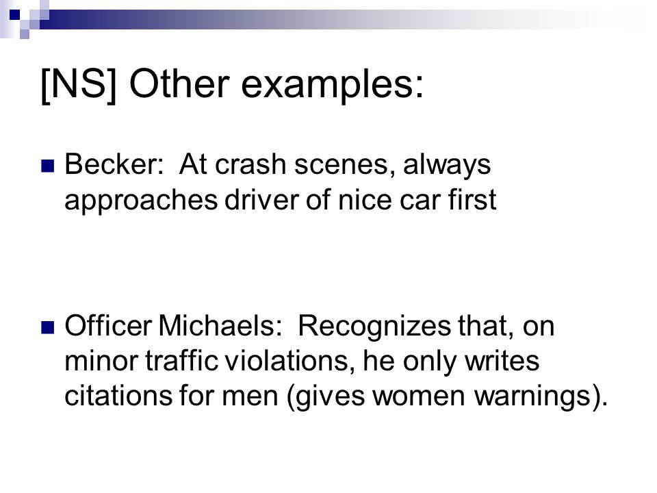 [NS] Other examples: Becker: At crash scenes, always approaches driver of nice car first Officer Michaels: Recognizes that, on minor traffic violation