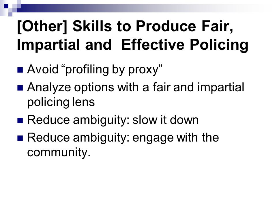 "[Other] Skills to Produce Fair, Impartial and Effective Policing Avoid ""profiling by proxy"" Analyze options with a fair and impartial policing lens Re"