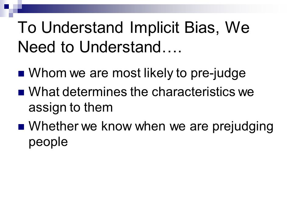 To Understand Implicit Bias, We Need to Understand…. Whom we are most likely to pre-judge What determines the characteristics we assign to them Whethe