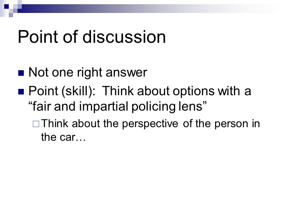 "Point of discussion Not one right answer Point (skill): Think about options with a ""fair and impartial policing lens""  Think about the perspective of"