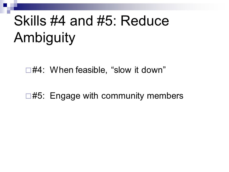 "Skills #4 and #5: Reduce Ambiguity  #4: When feasible, ""slow it down""  #5: Engage with community members"