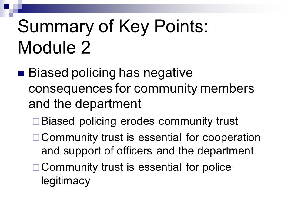 Summary of Key Points: Module 2 Biased policing has negative consequences for community members and the department  Biased policing erodes community