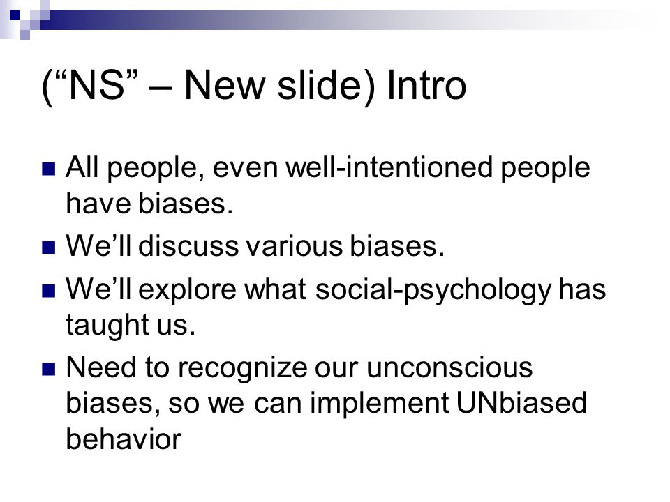 "(""NS"" – New slide) Intro All people, even well-intentioned people have biases. We'll discuss various biases. We'll explore what social-psychology has"