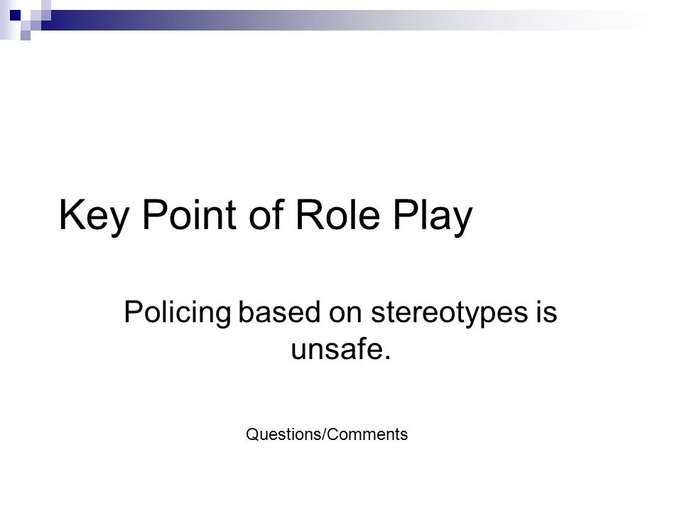 Key Point of Role Play Policing based on stereotypes is unsafe. Questions/Comments