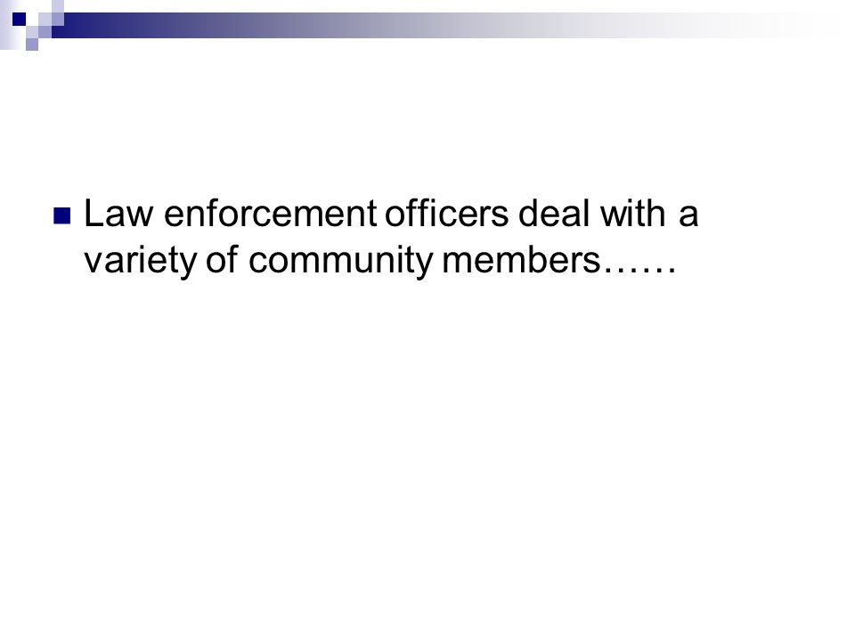 Law enforcement officers deal with a variety of community members……