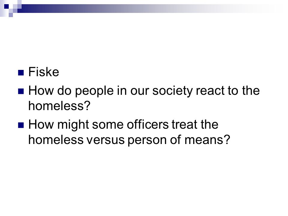 Fiske How do people in our society react to the homeless? How might some officers treat the homeless versus person of means?
