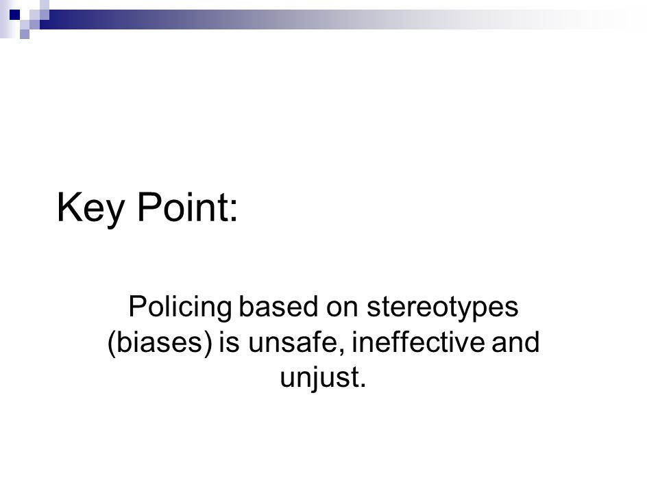 Key Point: Policing based on stereotypes (biases) is unsafe, ineffective and unjust.