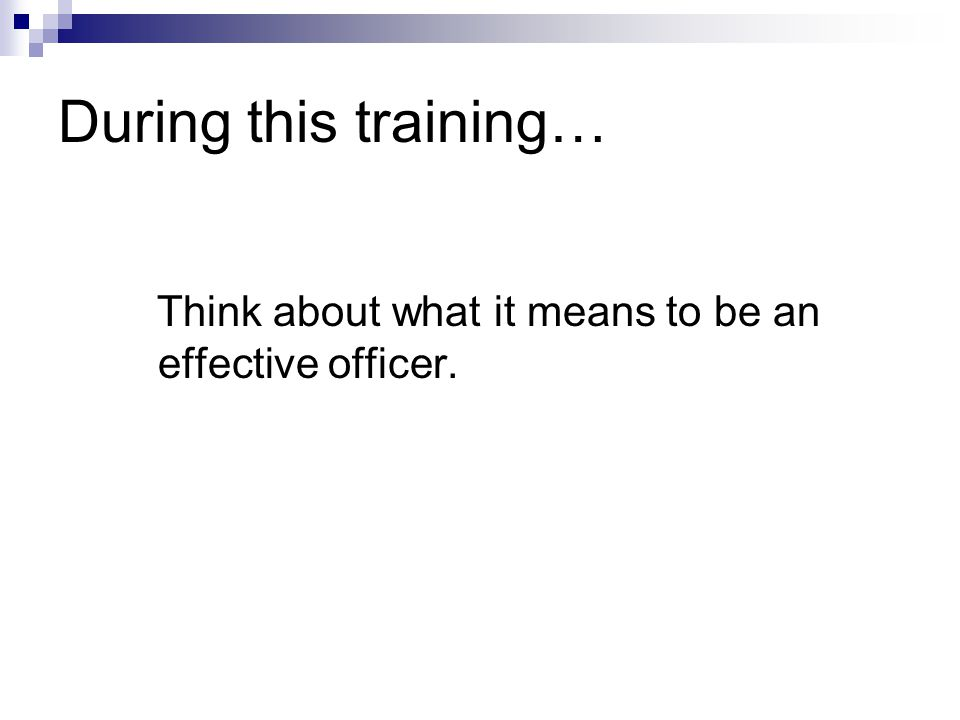 During this training… Think about what it means to be an effective officer.