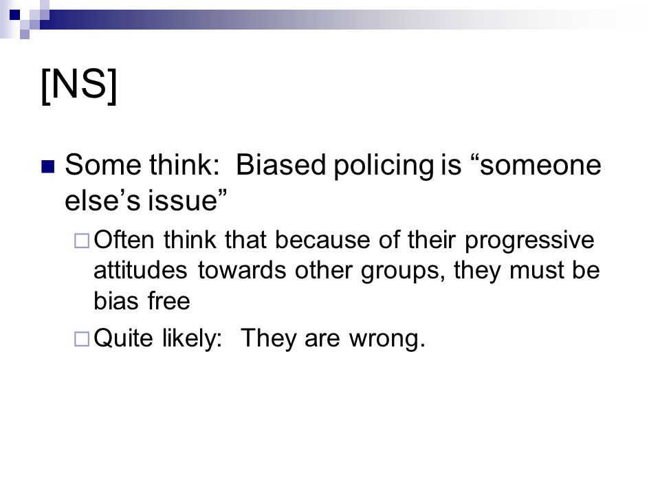 "[NS] Some think: Biased policing is ""someone else's issue""  Often think that because of their progressive attitudes towards other groups, they must b"