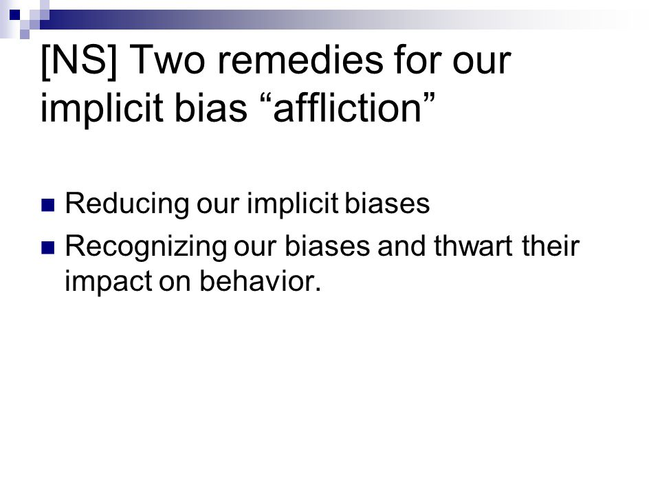 "[NS] Two remedies for our implicit bias ""affliction"" Reducing our implicit biases Recognizing our biases and thwart their impact on behavior."