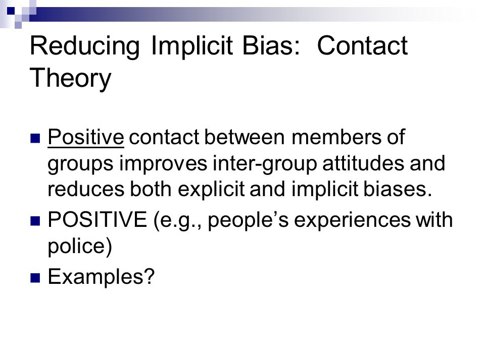 Reducing Implicit Bias: Contact Theory Positive contact between members of groups improves inter-group attitudes and reduces both explicit and implici