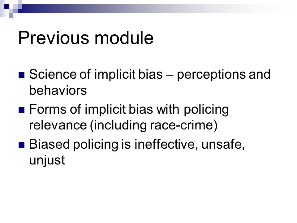 Previous module Science of implicit bias – perceptions and behaviors Forms of implicit bias with policing relevance (including race-crime) Biased poli